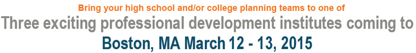 Bring your high school and/or college planning teams to one of Three exciting professional development institutes coming to Boston, MA - March 11-12, 2015